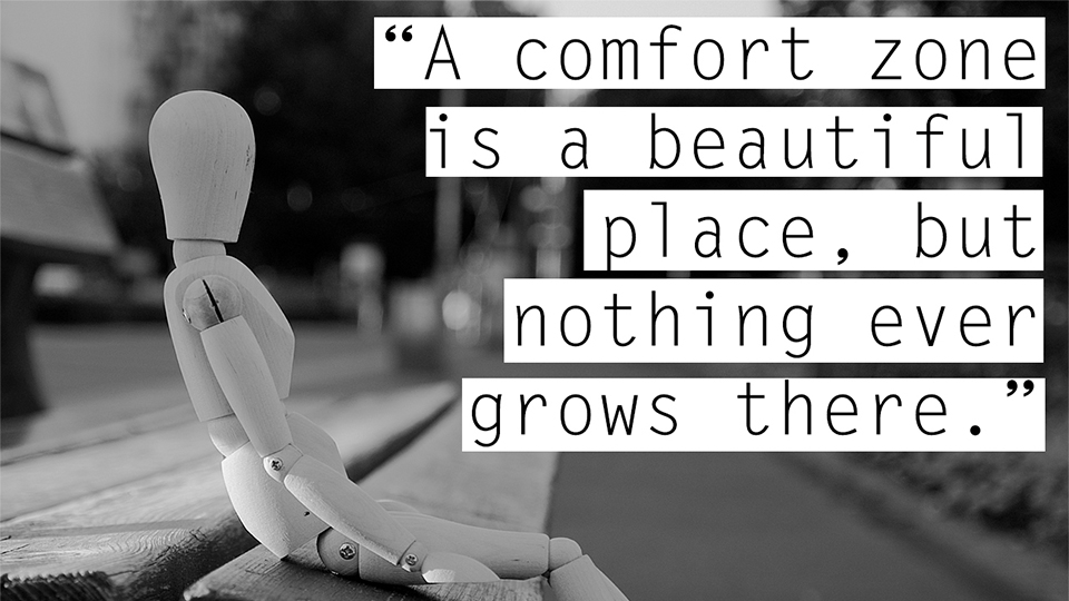 """A comfort zone is a beautiful place, but nothing ever grows there."""